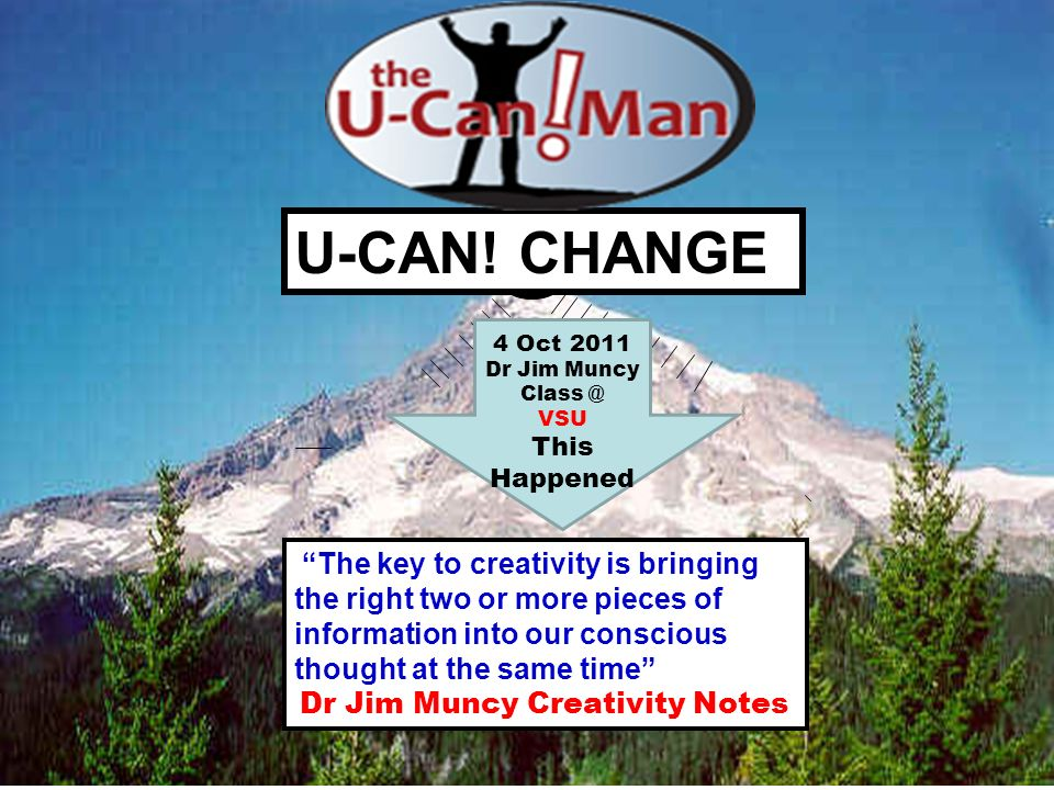 U-CAN! CHANGE The key to creativity is bringing the right two or more pieces of information into our conscious thought at the same time Dr Jim Muncy C