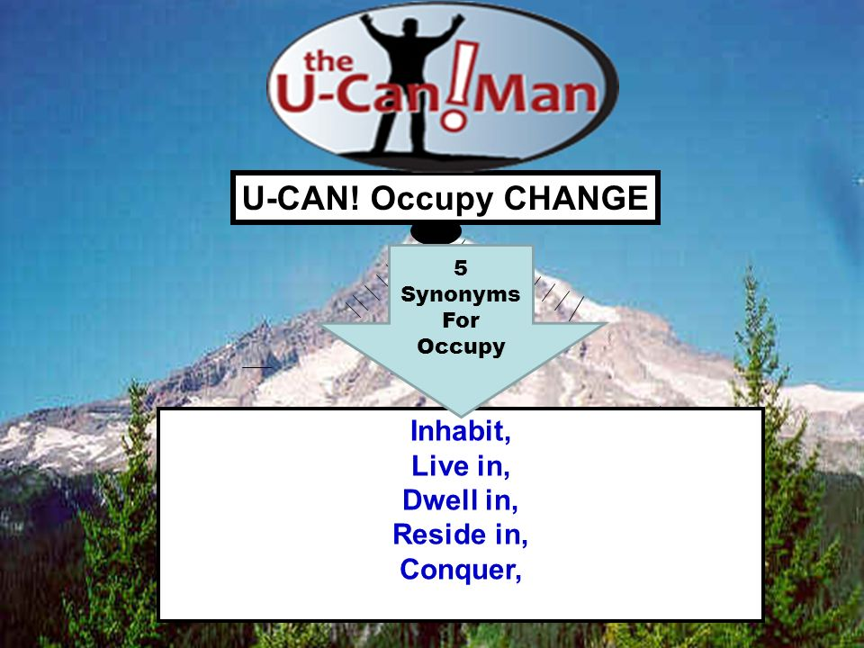 U-CAN! Occupy CHANGE Inhabit, Live in, Dwell in, Reside in, Conquer, 5 Synonyms For Occupy