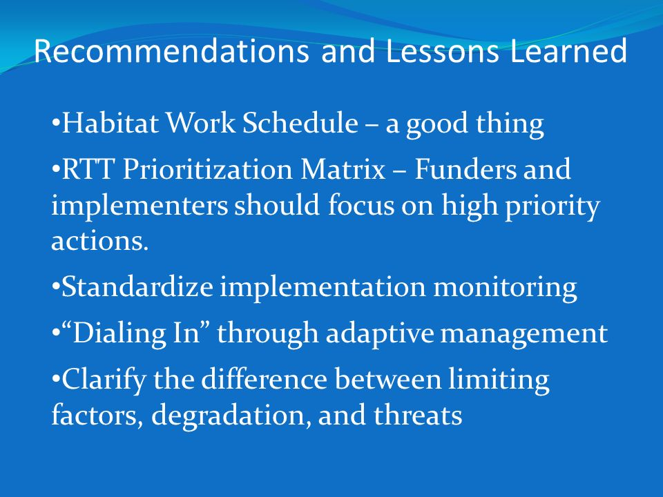 Recommendations and Lessons Learned Habitat Work Schedule – a good thing RTT Prioritization Matrix – Funders and implementers should focus on high pri