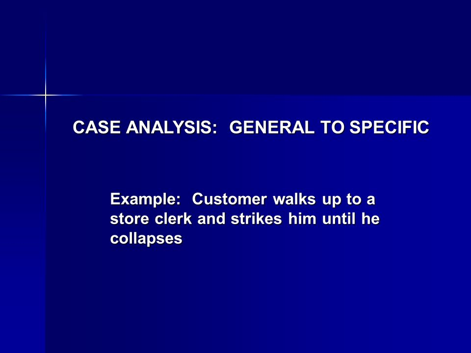 CASE ANALYSIS: GENERAL TO SPECIFIC Example: Customer walks up to a store clerk and strikes him until he collapses