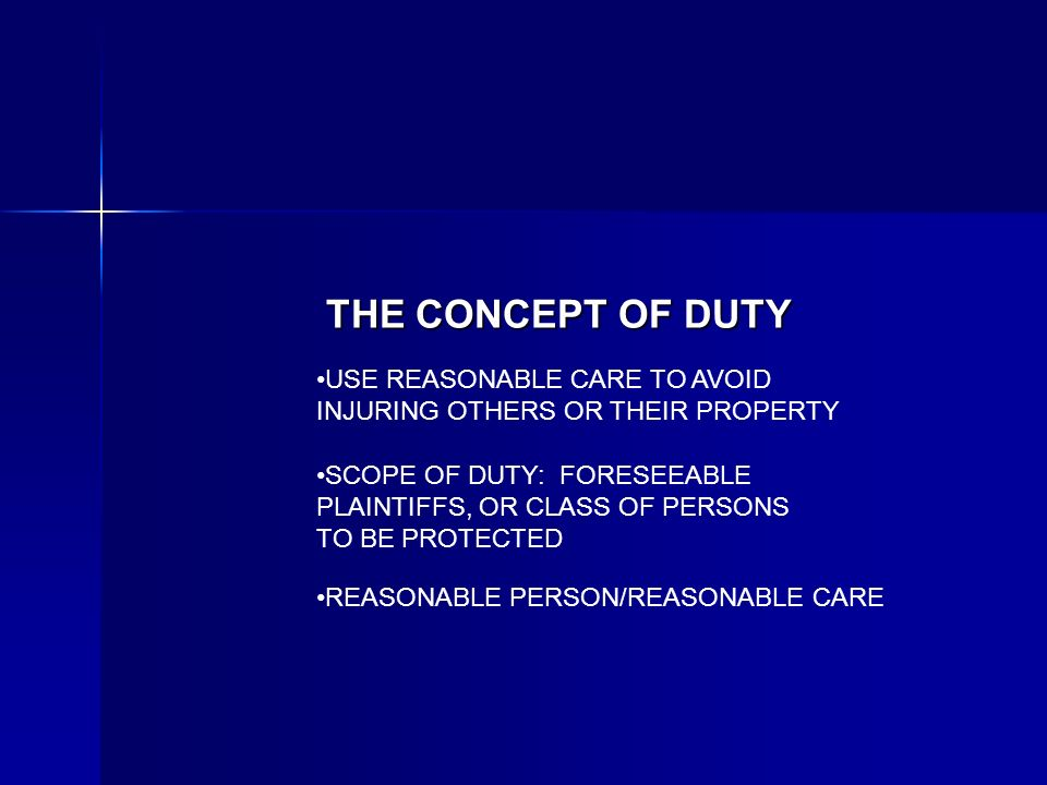 THE CONCEPT OF DUTY USE REASONABLE CARE TO AVOID INJURING OTHERS OR THEIR PROPERTY SCOPE OF DUTY: FORESEEABLE PLAINTIFFS, OR CLASS OF PERSONS TO BE PROTECTED REASONABLE PERSON/REASONABLE CARE