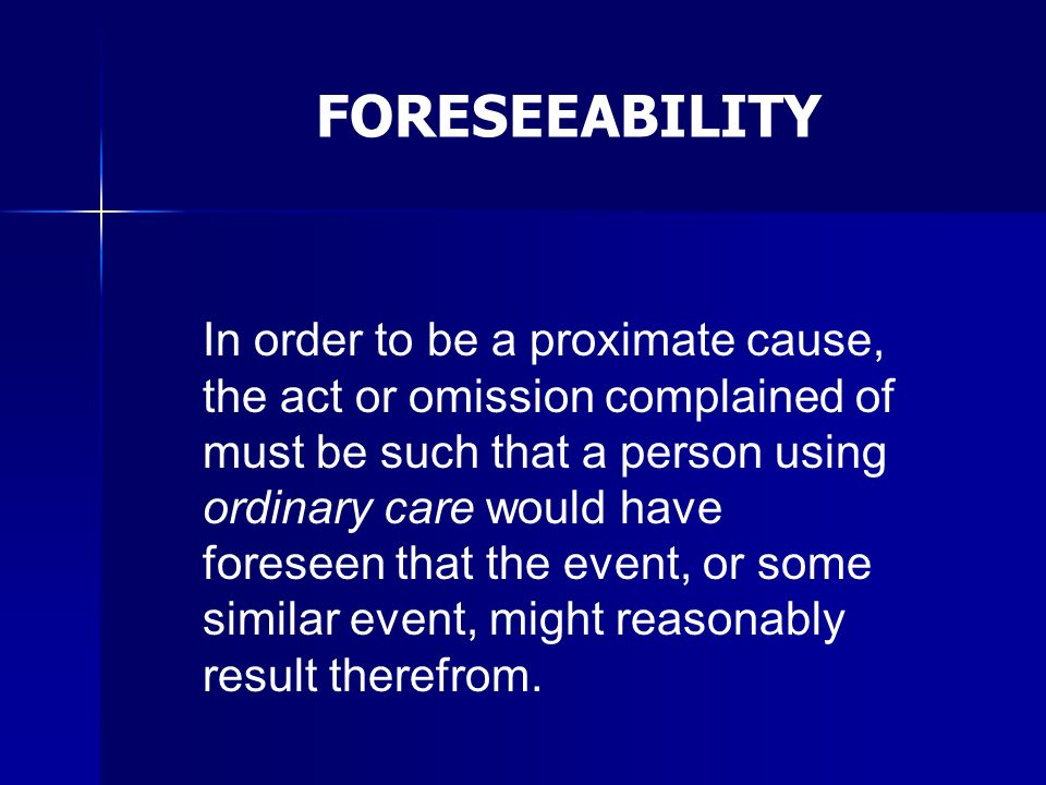 In order to be a proximate cause, the act or omission complained of must be such that a person using ordinary care would have foreseen that the event,