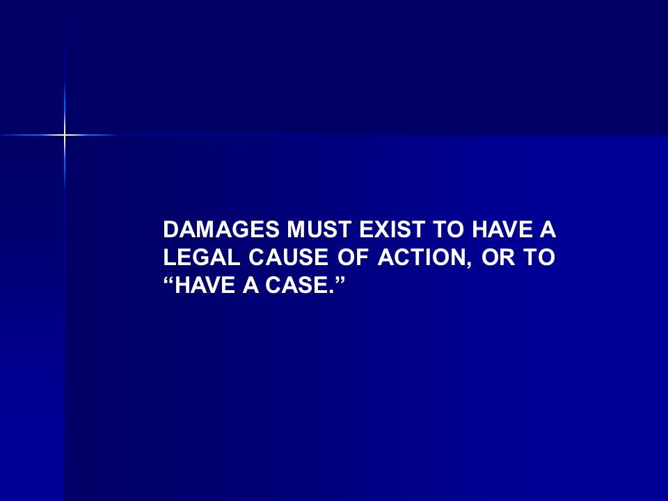 DAMAGES MUST EXIST TO HAVE A LEGAL CAUSE OF ACTION, OR TO HAVE A CASE.