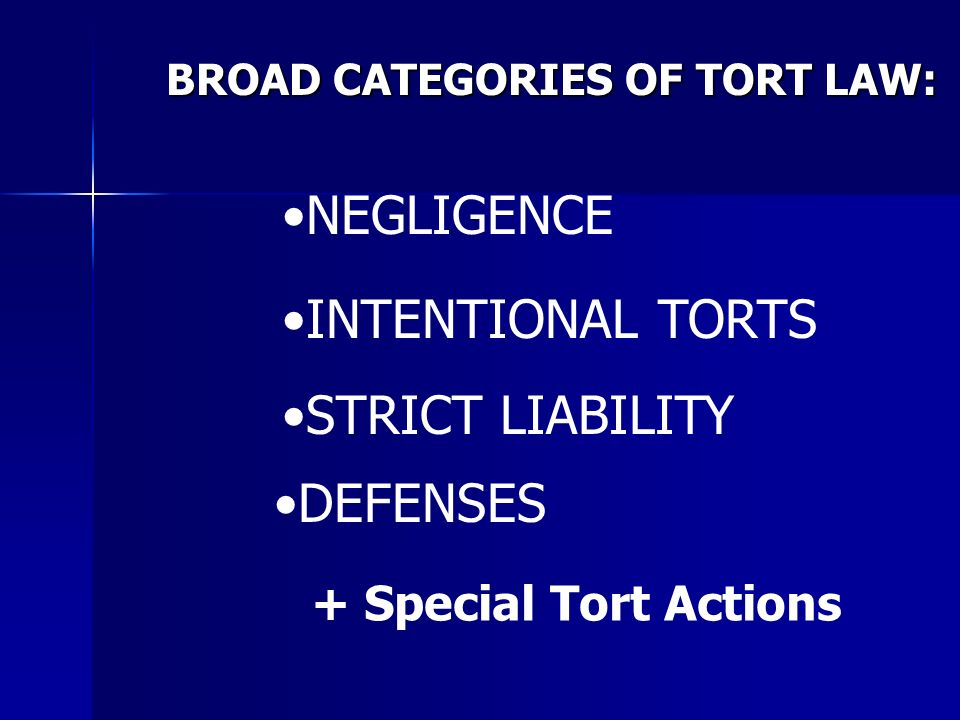 BROAD CATEGORIES OF TORT LAW: NEGLIGENCE INTENTIONAL TORTS STRICT LIABILITY DEFENSES + Special Tort Actions