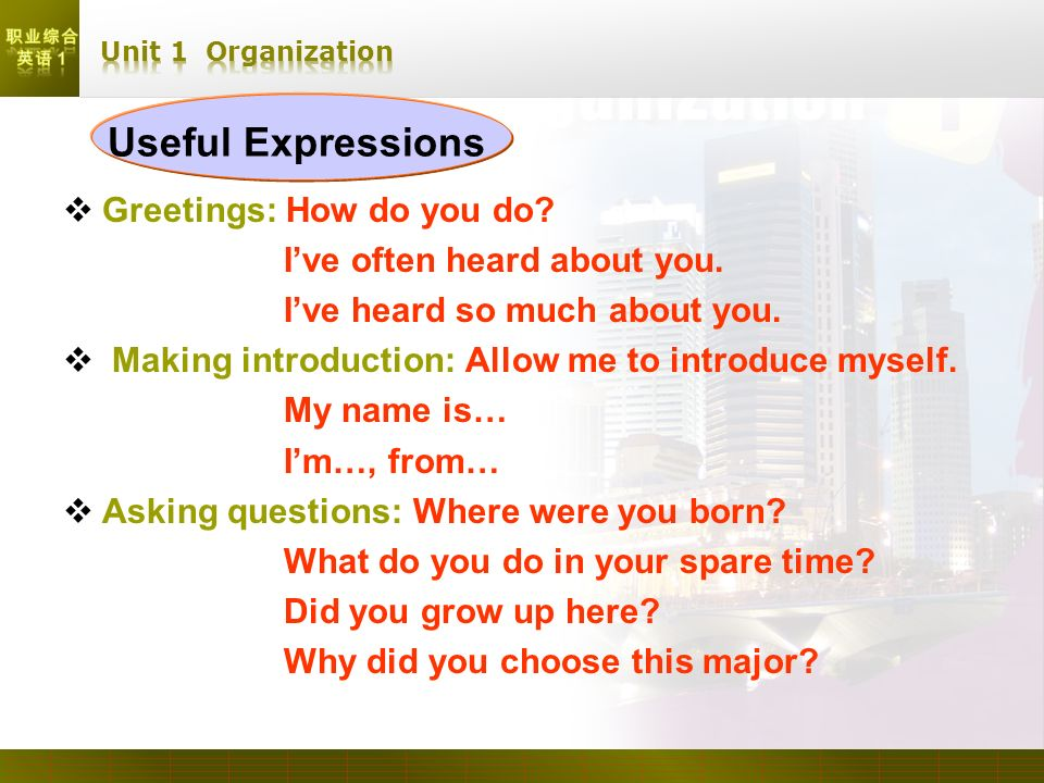 Useful Expressions Greetings: How do you do? Ive often heard about you. Ive heard so much about you. Making introduction: Allow me to introduce myself