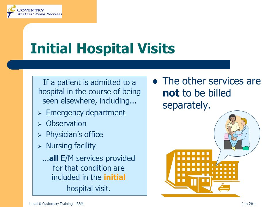 Usual & Customary Training – E&MJuly 2011 Initial Hospital Visits If a patient is admitted to a hospital in the course of being seen elsewhere, includ
