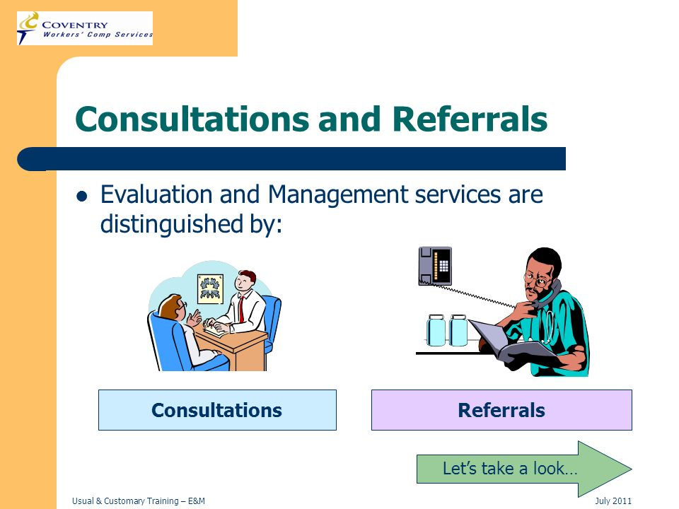 Usual & Customary Training – E&MJuly 2011 Consultations and Referrals Evaluation and Management services are distinguished by: ConsultationsReferrals