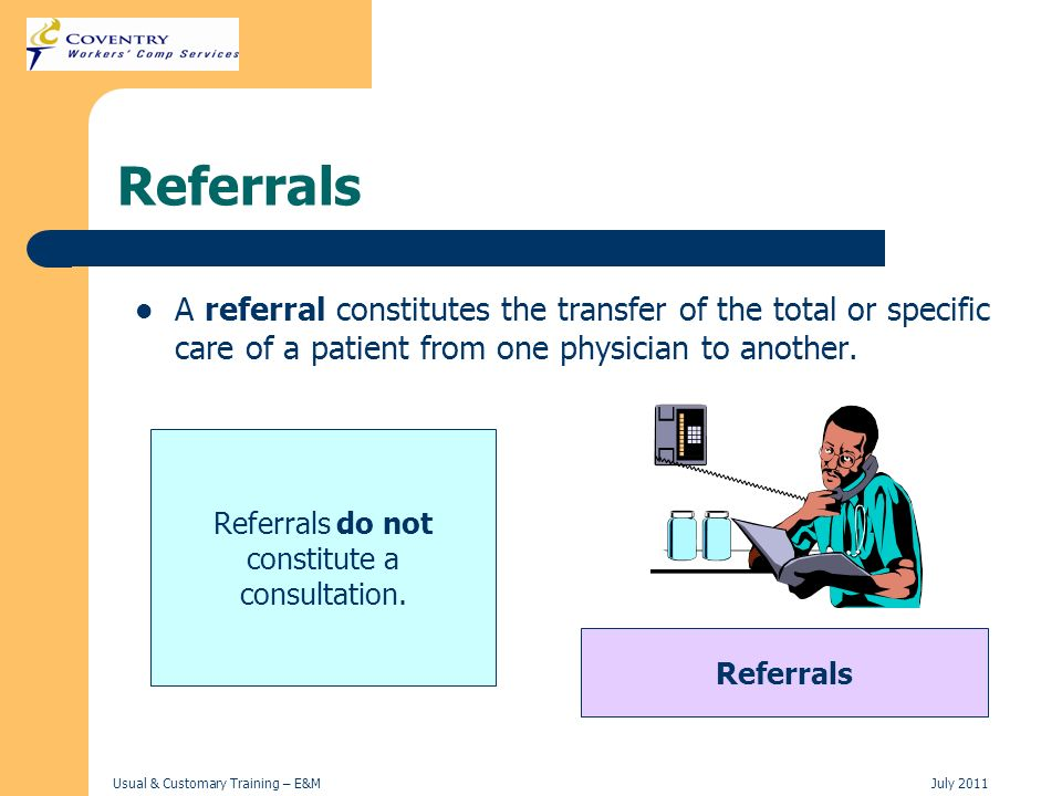 Usual & Customary Training – E&MJuly 2011 Referrals A referral constitutes the transfer of the total or specific care of a patient from one physician
