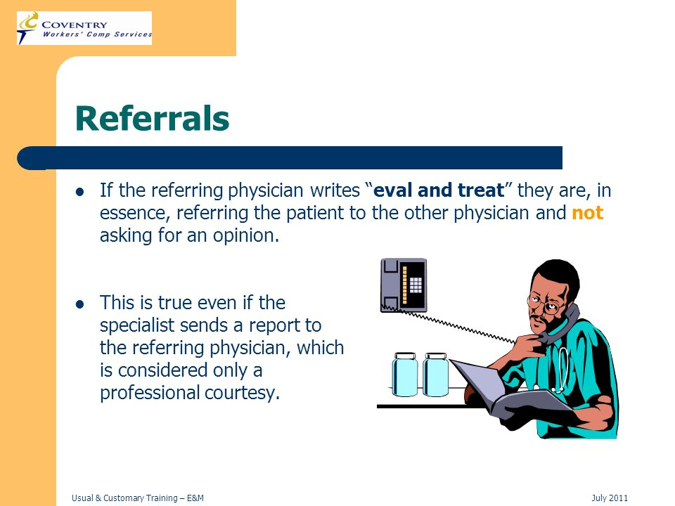 Usual & Customary Training – E&MJuly 2011 Referrals If the referring physician writes eval and treat they are, in essence, referring the patient to th