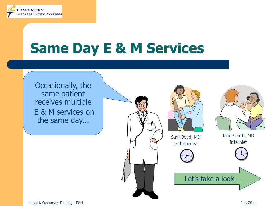 Usual & Customary Training – E&MJuly 2011 Same Day E & M Services Lets take a look… Occasionally, the same patient receives multiple E & M services on