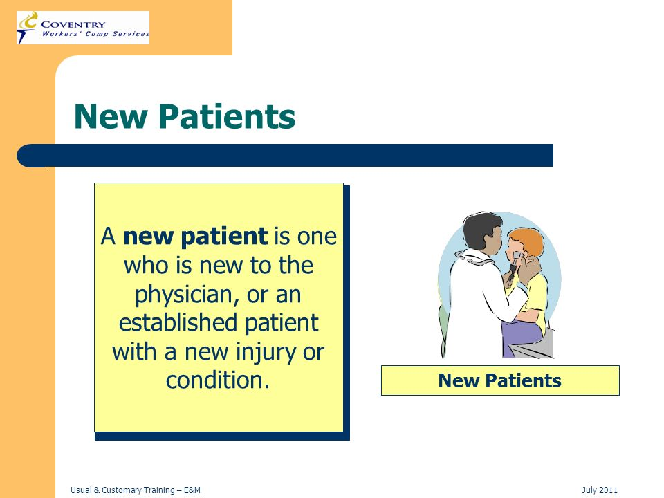 Usual & Customary Training – E&MJuly 2011 New Patients A new patient is one who is new to the physician, or an established patient with a new injury o