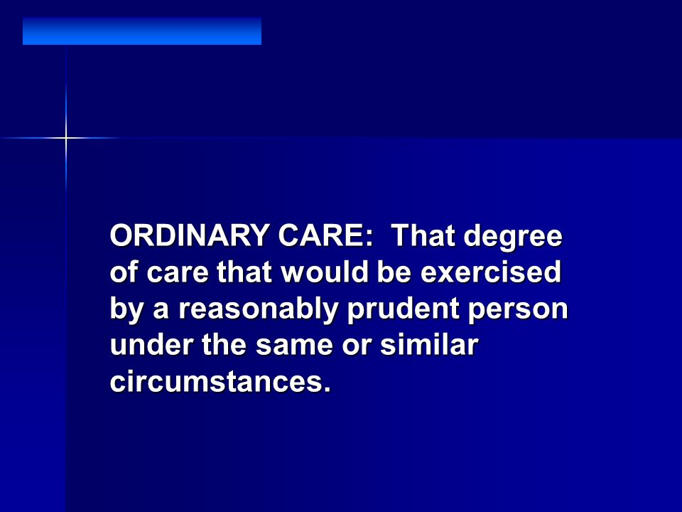 ORDINARY CARE: That degree of care that would be exercised by a reasonably prudent person under the same or similar circumstances.