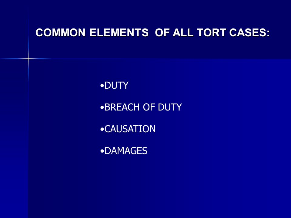 COMMON ELEMENTS OF ALL TORT CASES: DUTY BREACH OF DUTY CAUSATION DAMAGES