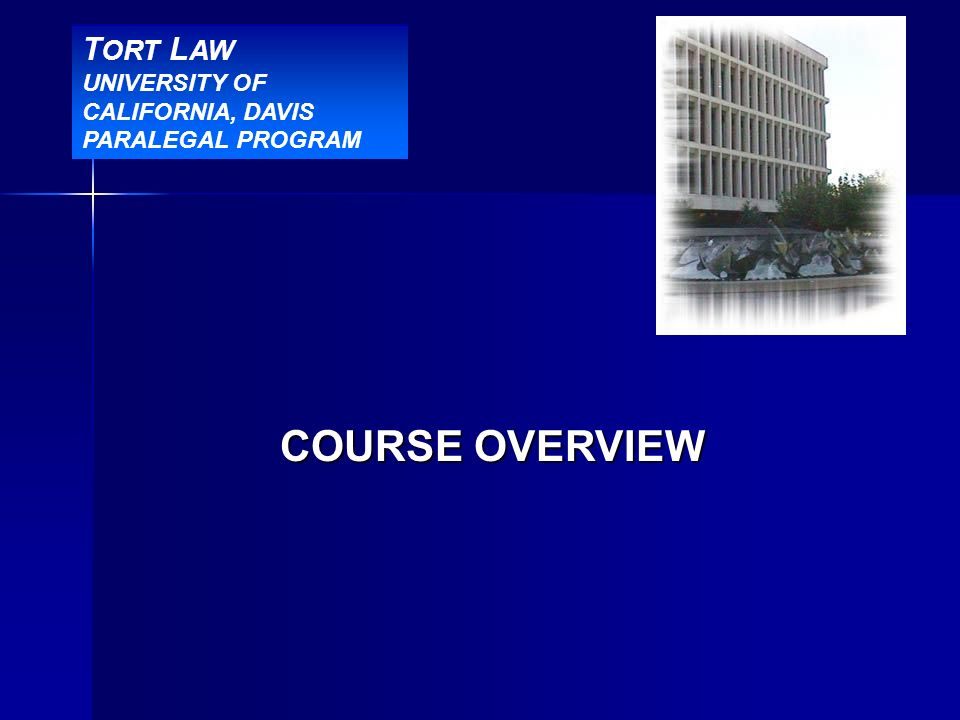 COURSE OVERVIEW T ORT L AW UNIVERSITY OF CALIFORNIA, DAVIS PARALEGAL PROGRAM