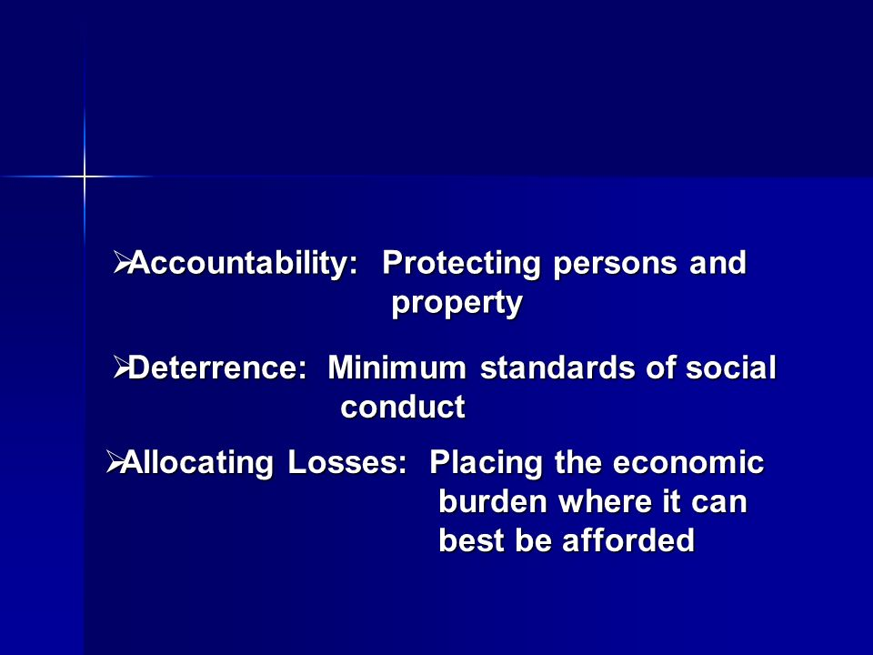 Accountability: Protecting persons and property Accountability: Protecting persons and property Deterrence: Minimum standards of social conduct Deterrence: Minimum standards of social conduct Allocating Losses: Placing the economic burden where it can best be afforded Allocating Losses: Placing the economic burden where it can best be afforded