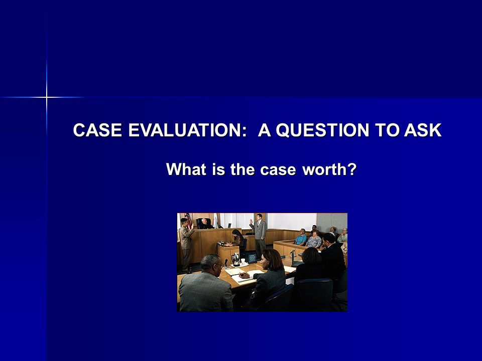 CASE EVALUATION: A QUESTION TO ASK What is the case worth?
