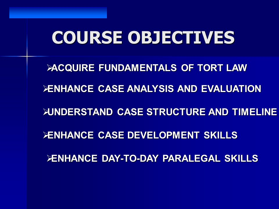 ACQUIRE FUNDAMENTALS OF TORT LAW ACQUIRE FUNDAMENTALS OF TORT LAW ENHANCE CASE ANALYSIS AND EVALUATION ENHANCE CASE ANALYSIS AND EVALUATION UNDERSTAND CASE STRUCTURE AND TIMELINE UNDERSTAND CASE STRUCTURE AND TIMELINE ENHANCE CASE DEVELOPMENT SKILLS ENHANCE CASE DEVELOPMENT SKILLS ENHANCE DAY-TO-DAY PARALEGAL SKILLS ENHANCE DAY-TO-DAY PARALEGAL SKILLS COURSE OBJECTIVES