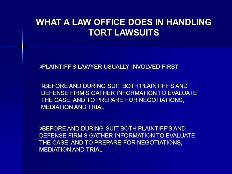 WHAT A LAW OFFICE DOES IN HANDLING TORT LAWSUITS PLAINTIFFS LAWYER USUALLY INVOLVED FIRST BEFORE AND DURING SUIT BOTH PLAINTIFFS AND DEFENSE FIRMS GATHER INFORMATION TO EVALUATE THE CASE, AND TO PREPARE FOR NEGOTIATIONS, MEDIATION AND TRIAL