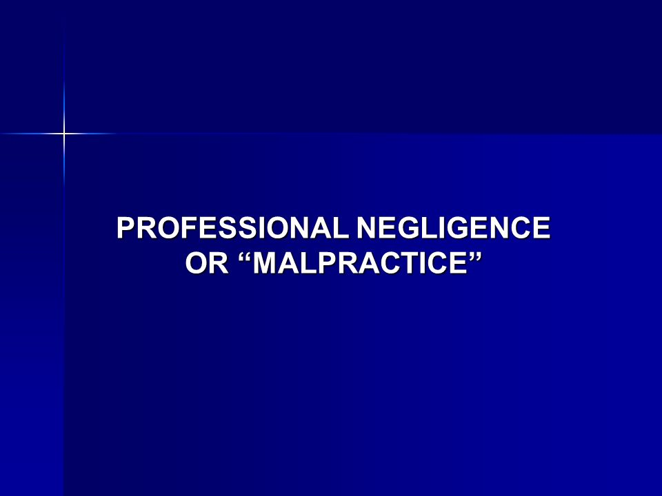 PROFESSIONAL NEGLIGENCE OR MALPRACTICE