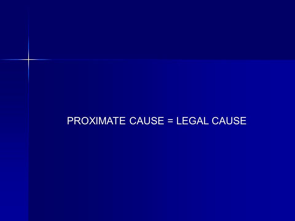 PROXIMATE CAUSE = LEGAL CAUSE
