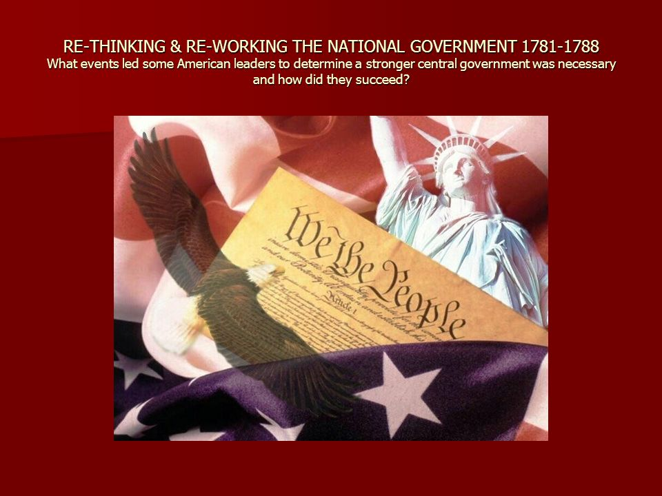 RE-THINKING & RE-WORKING THE NATIONAL GOVERNMENT 1781-1788 What events led some American leaders to determine a stronger central government was necessary and how did they succeed