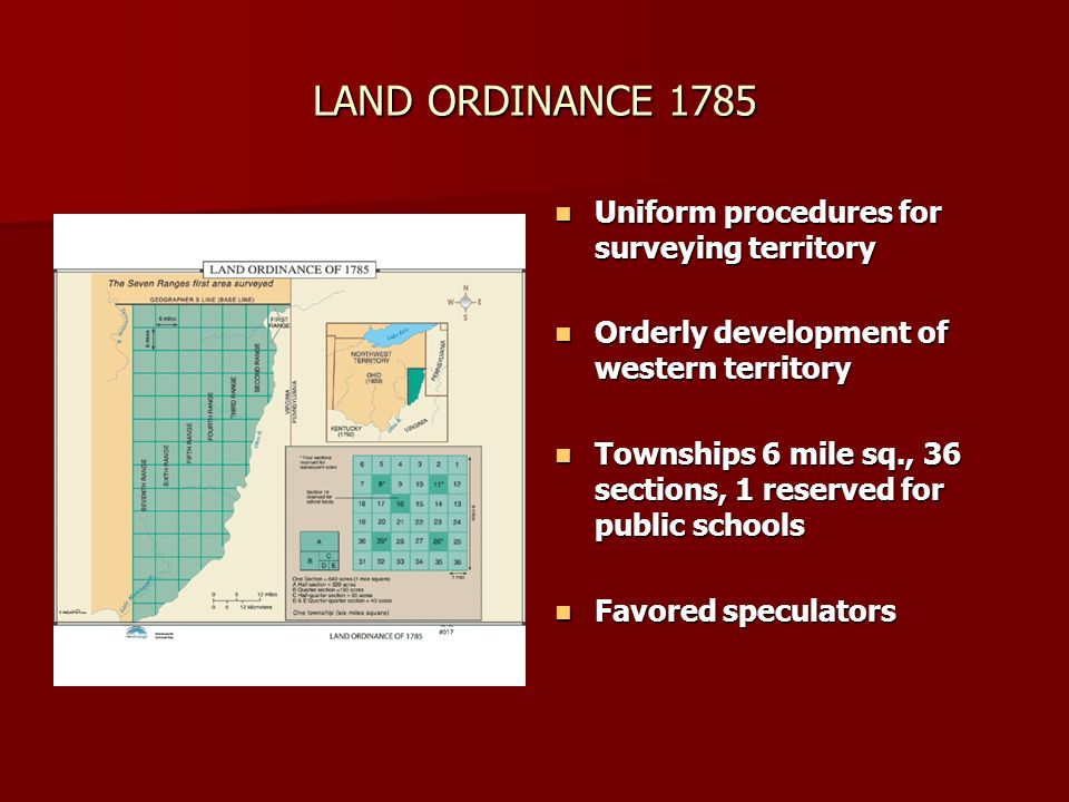 LAND ORDINANCE 1785 Uniform procedures for surveying territory Uniform procedures for surveying territory Orderly development of western territory Orderly development of western territory Townships 6 mile sq., 36 sections, 1 reserved for public schools Townships 6 mile sq., 36 sections, 1 reserved for public schools Favored speculators Favored speculators
