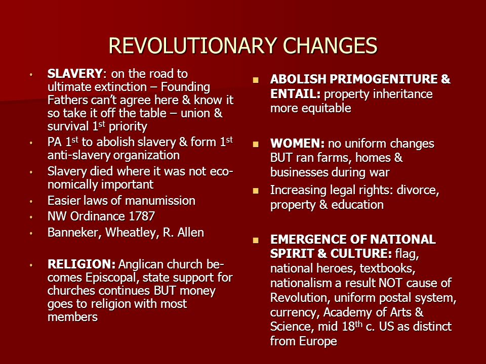 REVOLUTIONARY CHANGES SLAVERY: on the road to ultimate extinction – Founding Fathers cant agree here & know it so take it off the table – union & survival 1 st priority SLAVERY: on the road to ultimate extinction – Founding Fathers cant agree here & know it so take it off the table – union & survival 1 st priority PA 1 st to abolish slavery & form 1 st anti-slavery organization PA 1 st to abolish slavery & form 1 st anti-slavery organization Slavery died where it was not eco- nomically important Slavery died where it was not eco- nomically important Easier laws of manumission Easier laws of manumission NW Ordinance 1787 NW Ordinance 1787 Banneker, Wheatley, R.