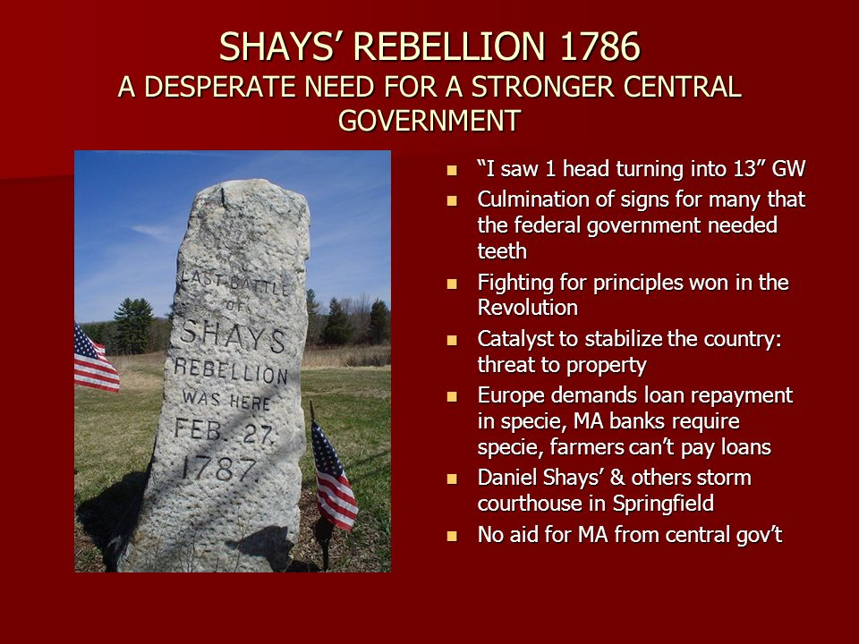 SHAYS REBELLION 1786 A DESPERATE NEED FOR A STRONGER CENTRAL GOVERNMENT I saw 1 head turning into 13 GW I saw 1 head turning into 13 GW Culmination of signs for many that the federal government needed teeth Culmination of signs for many that the federal government needed teeth Fighting for principles won in the Revolution Fighting for principles won in the Revolution Catalyst to stabilize the country: threat to property Catalyst to stabilize the country: threat to property Europe demands loan repayment in specie, MA banks require specie, farmers cant pay loans Europe demands loan repayment in specie, MA banks require specie, farmers cant pay loans Daniel Shays & others storm courthouse in Springfield Daniel Shays & others storm courthouse in Springfield No aid for MA from central govt No aid for MA from central govt