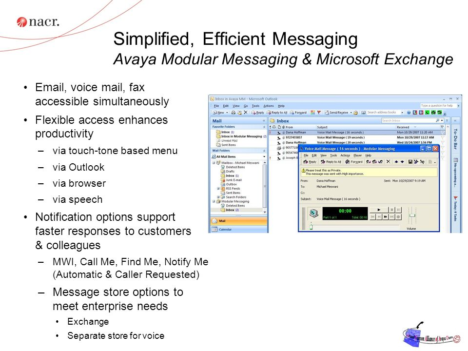 Simplified, Efficient Messaging Avaya Modular Messaging & Microsoft Exchange Email, voice mail, fax accessible simultaneously Flexible access enhances productivity –via touch-tone based menu –via Outlook –via browser –via speech Notification options support faster responses to customers & colleagues –MWI, Call Me, Find Me, Notify Me (Automatic & Caller Requested) –Message store options to meet enterprise needs Exchange Separate store for voice