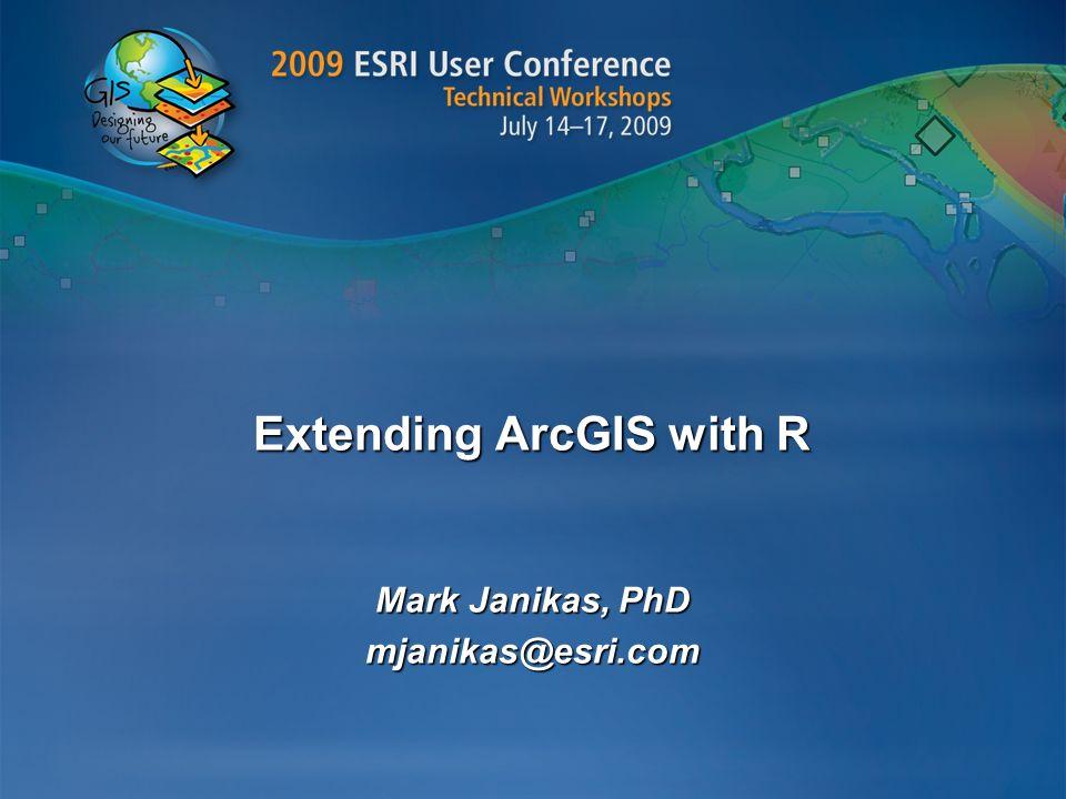 Extending ArcGIS with R Mark Janikas, PhD mjanikas@esri.com