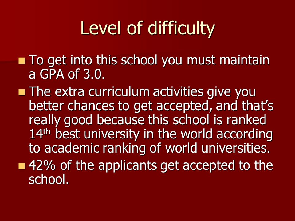 Level of difficulty To get into this school you must maintain a GPA of 3.0.