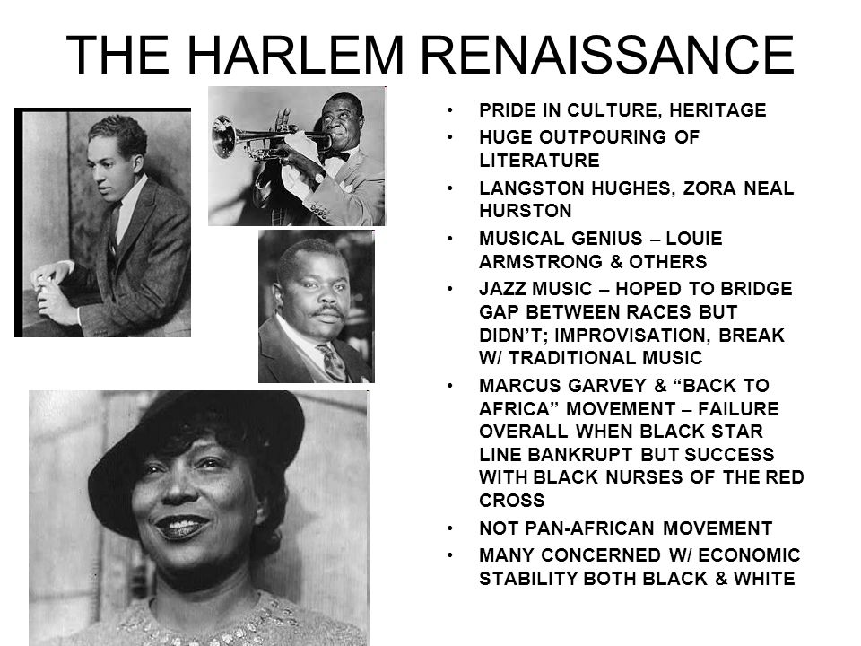THE HARLEM RENAISSANCE PRIDE IN CULTURE, HERITAGE HUGE OUTPOURING OF LITERATURE LANGSTON HUGHES, ZORA NEAL HURSTON MUSICAL GENIUS – LOUIE ARMSTRONG & OTHERS JAZZ MUSIC – HOPED TO BRIDGE GAP BETWEEN RACES BUT DIDNT; IMPROVISATION, BREAK W/ TRADITIONAL MUSIC MARCUS GARVEY & BACK TO AFRICA MOVEMENT – FAILURE OVERALL WHEN BLACK STAR LINE BANKRUPT BUT SUCCESS WITH BLACK NURSES OF THE RED CROSS NOT PAN-AFRICAN MOVEMENT MANY CONCERNED W/ ECONOMIC STABILITY BOTH BLACK & WHITE