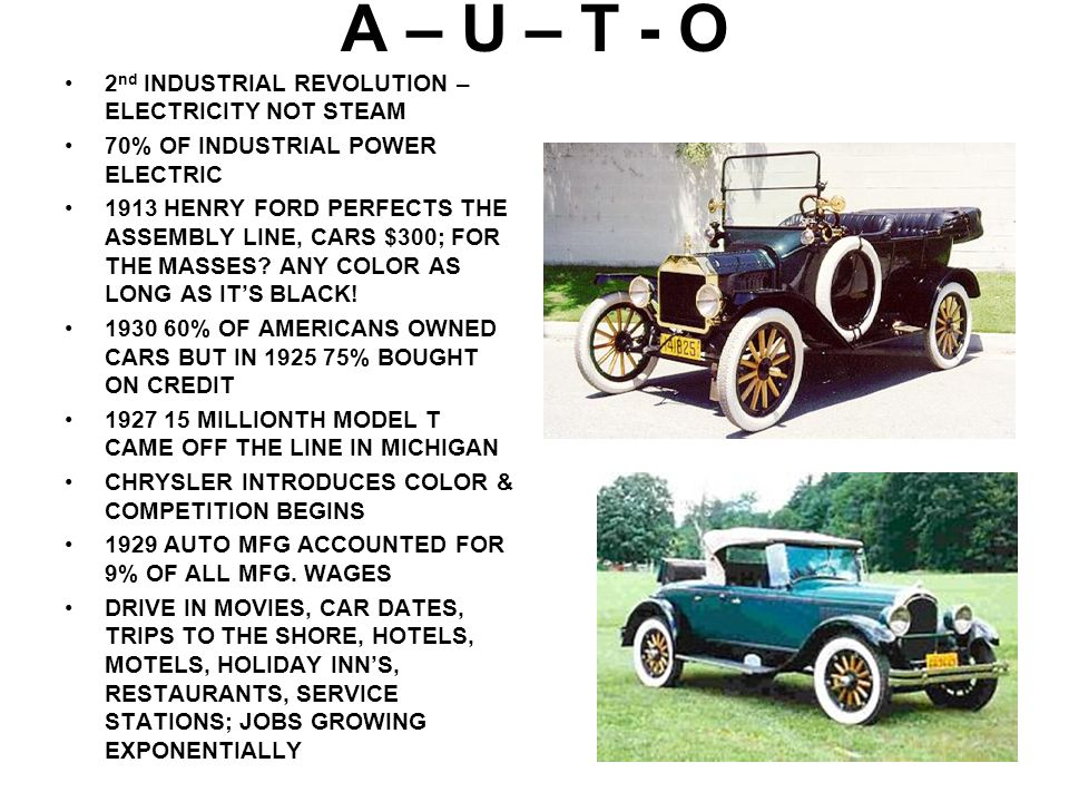 A – U – T - O 2 nd INDUSTRIAL REVOLUTION – ELECTRICITY NOT STEAM 70% OF INDUSTRIAL POWER ELECTRIC 1913 HENRY FORD PERFECTS THE ASSEMBLY LINE, CARS $30
