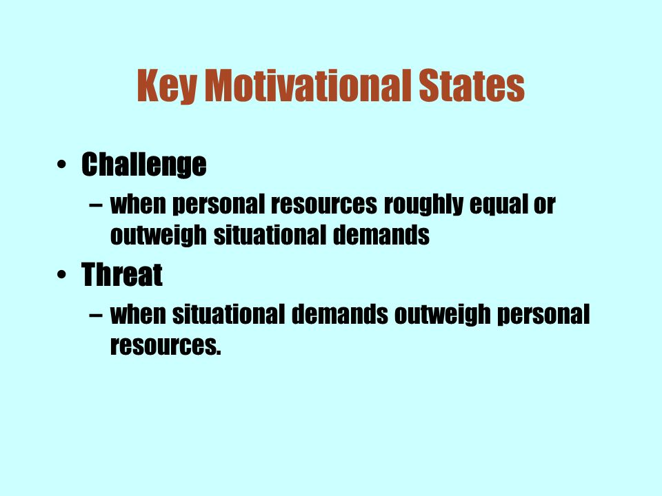 Key Motivational States Challenge –when personal resources roughly equal or outweigh situational demands Threat –when situational demands outweigh per