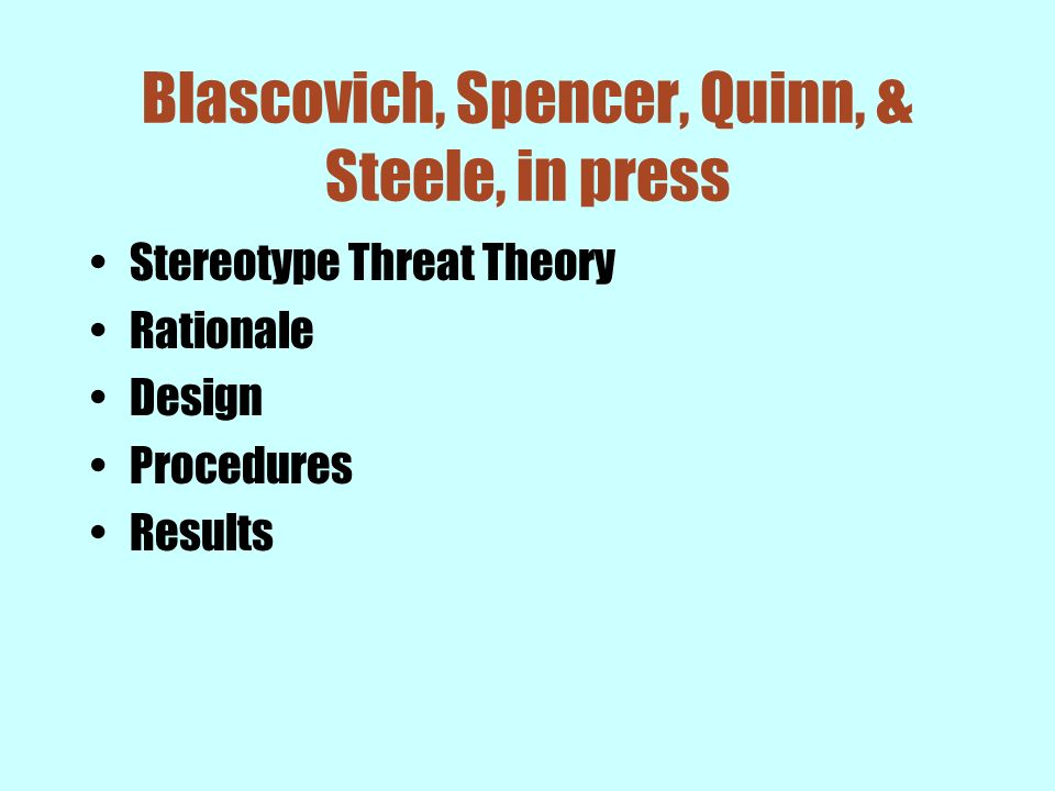 Blascovich, Spencer, Quinn, & Steele, in press Stereotype Threat Theory Rationale Design Procedures Results