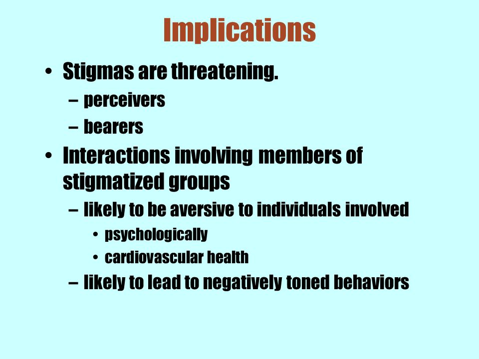 Implications Stigmas are threatening. –perceivers –bearers Interactions involving members of stigmatized groups –likely to be aversive to individuals