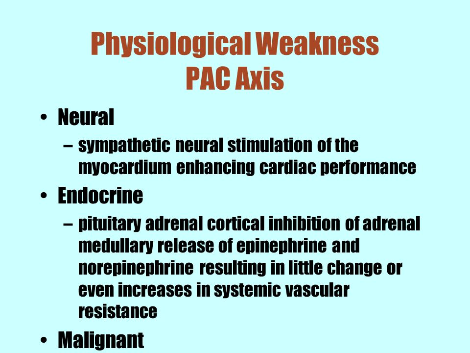 Physiological Weakness PAC Axis Neural –sympathetic neural stimulation of the myocardium enhancing cardiac performance Endocrine –pituitary adrenal co