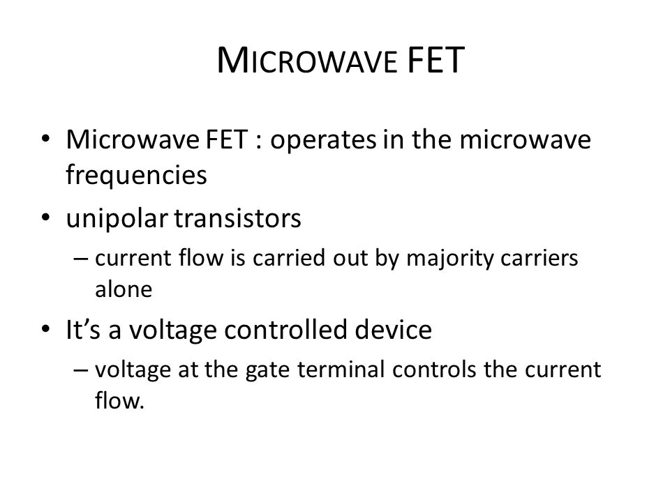 M ICROWAVE FET Microwave FET : operates in the microwave frequencies unipolar transistors – current flow is carried out by majority carriers alone Its