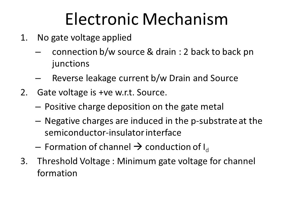 Electronic Mechanism 1.No gate voltage applied – connection b/w source & drain : 2 back to back pn junctions – Reverse leakage current b/w Drain and S