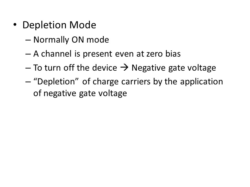 Depletion Mode – Normally ON mode – A channel is present even at zero bias – To turn off the device Negative gate voltage – Depletion of charge carrie