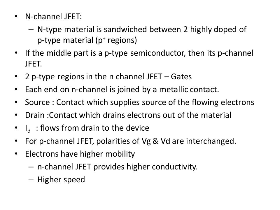 N-channel JFET: – N-type material is sandwiched between 2 highly doped of p-type material (p + regions) If the middle part is a p-type semiconductor,