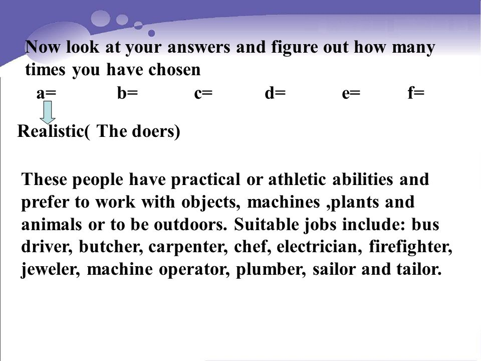 Now look at your answers and figure out how many times you have chosen a= b= c= d= e= f= Realistic( The doers) These people have practical or athletic abilities and prefer to work with objects, machines,plants and animals or to be outdoors.