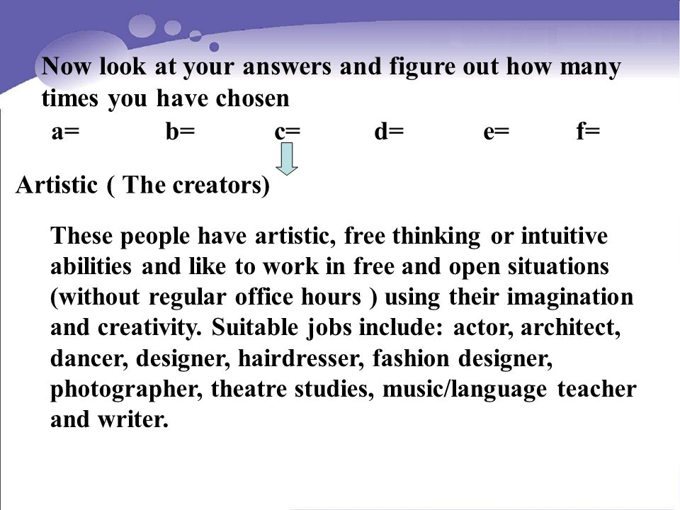 Now look at your answers and figure out how many times you have chosen a= b= c= d= e= f= Artistic ( The creators) These people have artistic, free thinking or intuitive abilities and like to work in free and open situations (without regular office hours ) using their imagination and creativity.