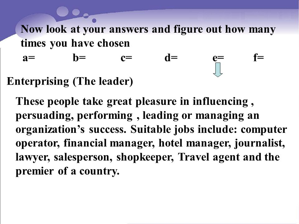 Now look at your answers and figure out how many times you have chosen a= b= c= d= e= f= Enterprising (The leader) These people take great pleasure in influencing, persuading, performing, leading or managing an organizations success.