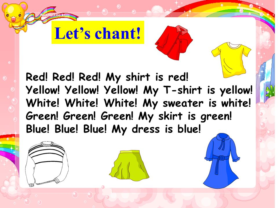 Lets chant! Red! Red! Red! My shirt is red! Yellow! Yellow! Yellow! My T-shirt is yellow! White! White! White! My sweater is white! Green! Green! Gree