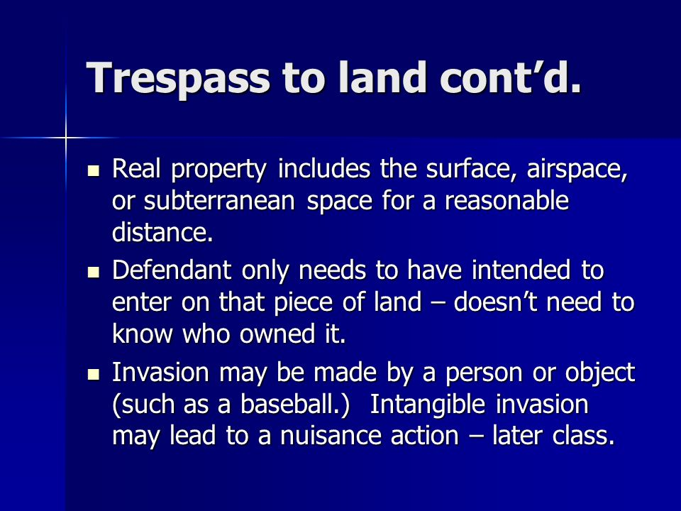 Trespass to land Required elements: 1. Physical invasion of plaintiffs real property. 2. Intent 3. Causation