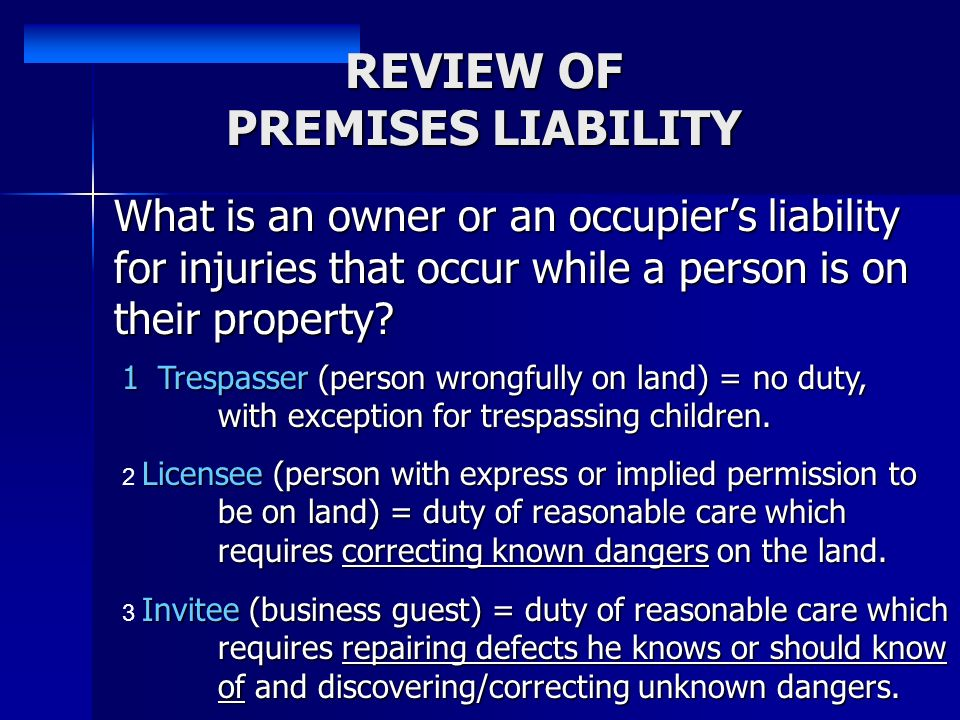 REVIEW OF PREMISES LIABILITY What is an owner or an occupiers liability for injuries that occur while a person is on their property.