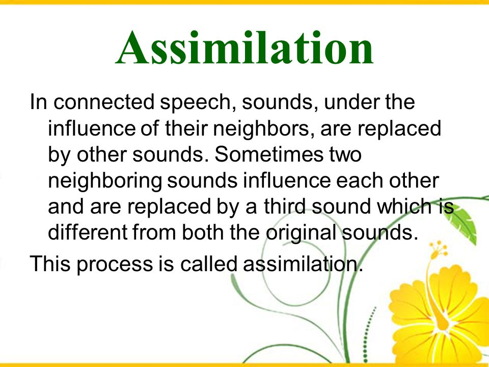Assimilation In connected speech, sounds, under the influence of their neighbors, are replaced by other sounds. Sometimes two neighboring sounds influ