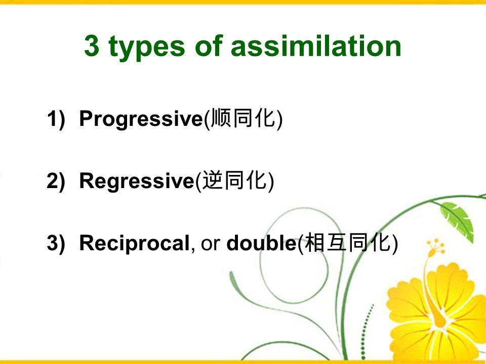3 types of assimilation 1)Progressive( ) 2)Regressive( ) 3)Reciprocal, or double( )