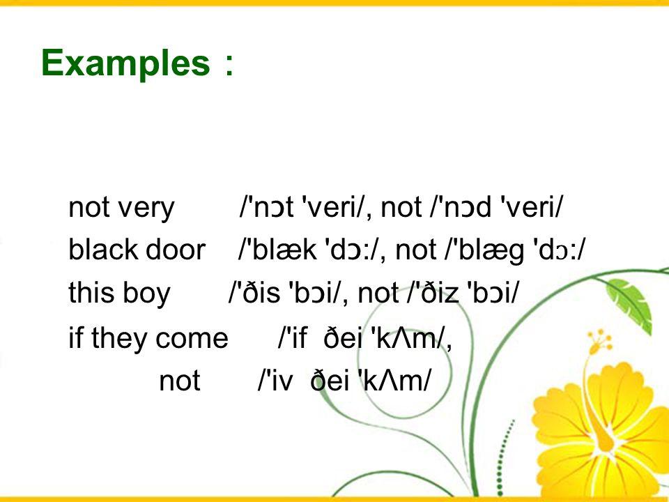 Examples not very /'n ɔ t 'veri/, not /'n ɔ d 'veri/ black door /'blæk 'd ɔ :/, not /'blæg 'd ɔ :/ this boy /'ðis 'b ɔ i/, not /'ðiz 'b ɔ i/ if they c